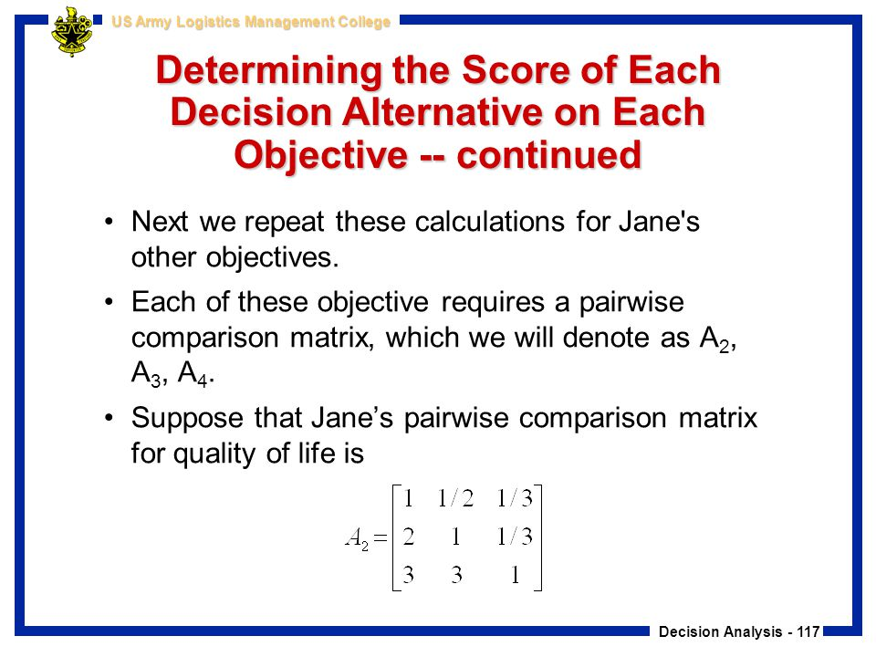 Decision Analysis - 117 US Army Logistics Management College Determining the Score of Each Decision Alternative on Each Objective -- continued Next we