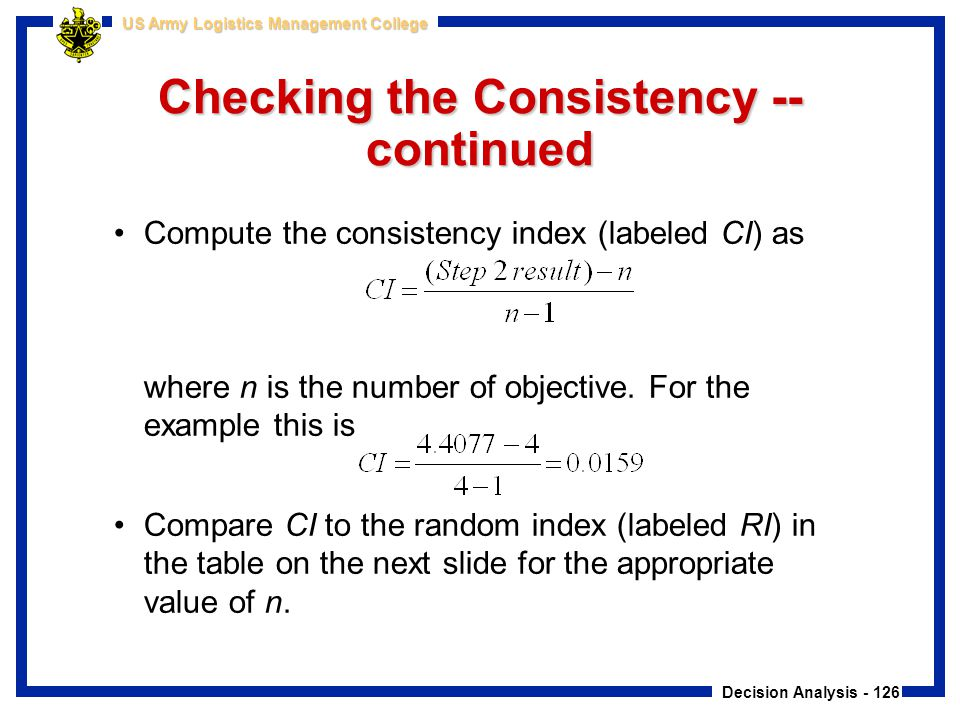 Decision Analysis - 126 US Army Logistics Management College Checking the Consistency -- continued Compute the consistency index (labeled CI) as where
