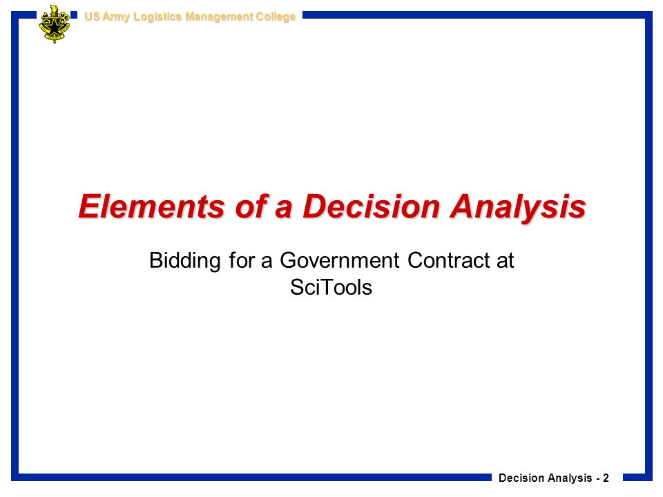 Decision Analysis - 2 US Army Logistics Management College Elements of a Decision Analysis Bidding for a Government Contract at SciTools