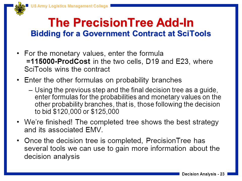 Decision Analysis - 23 US Army Logistics Management College The PrecisionTree Add-In Bidding for a Government Contract at SciTools For the monetary va