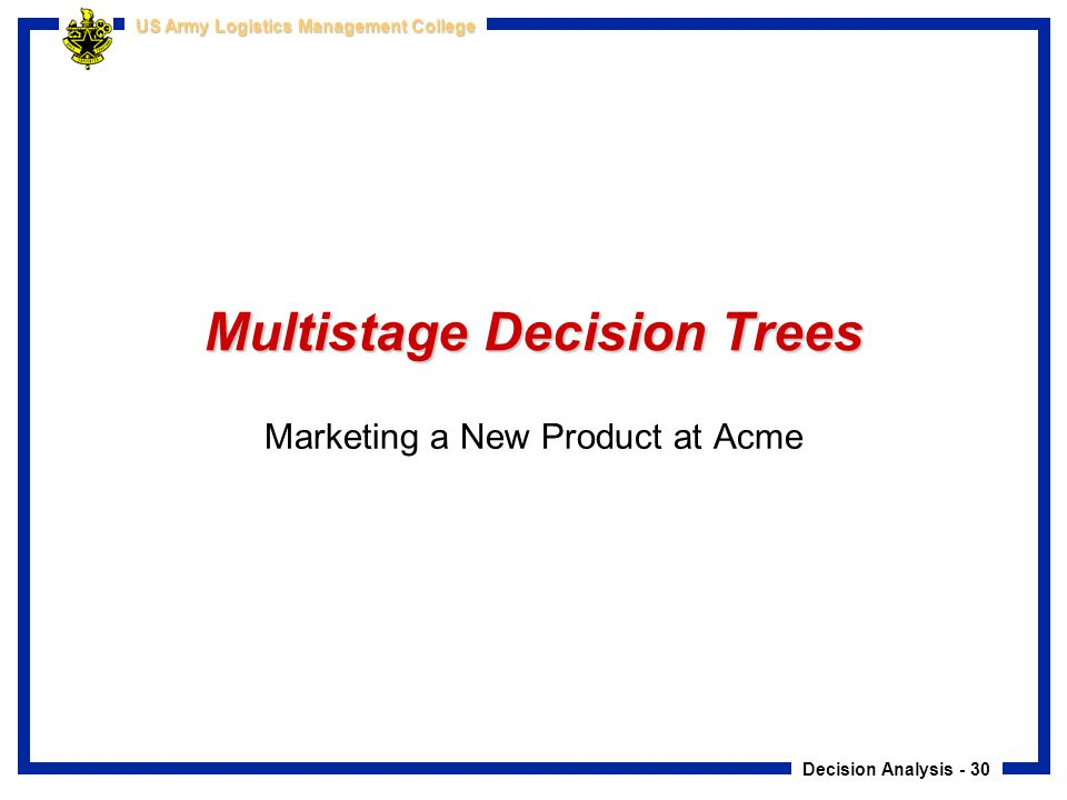 Decision Analysis - 30 US Army Logistics Management College Multistage Decision Trees Marketing a New Product at Acme