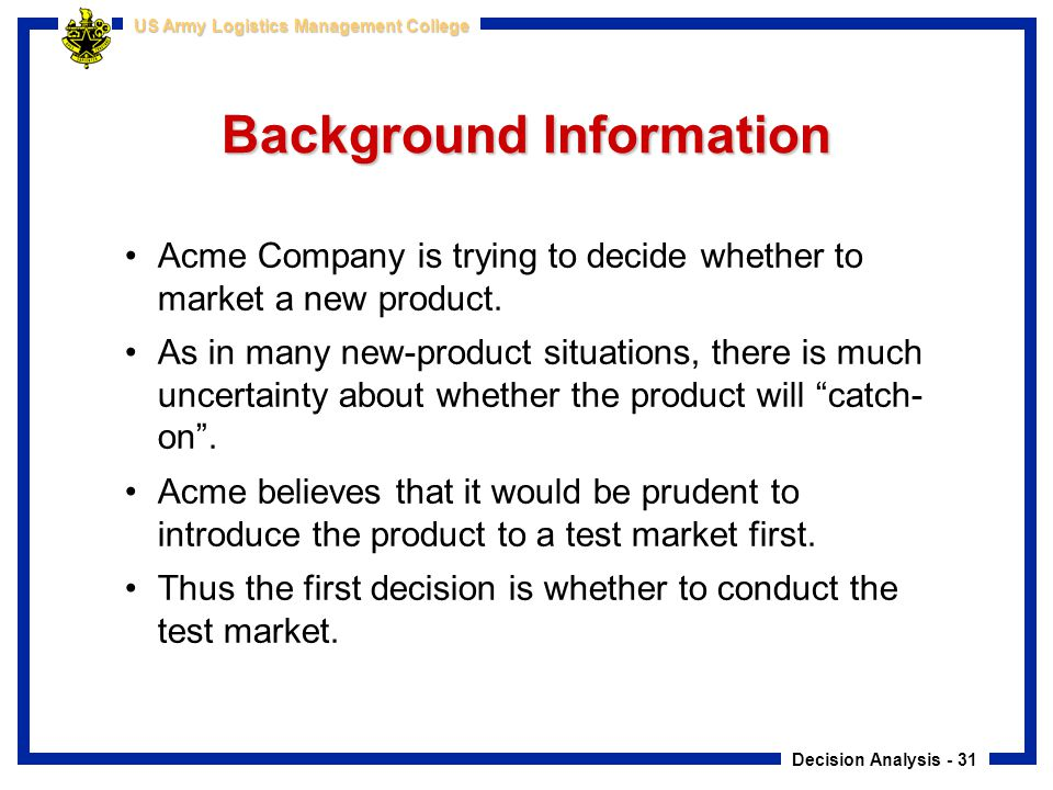 Decision Analysis - 31 US Army Logistics Management College Background Information Acme Company is trying to decide whether to market a new product. A