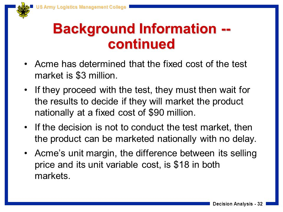 Decision Analysis - 32 US Army Logistics Management College Background Information -- continued Acme has determined that the fixed cost of the test ma