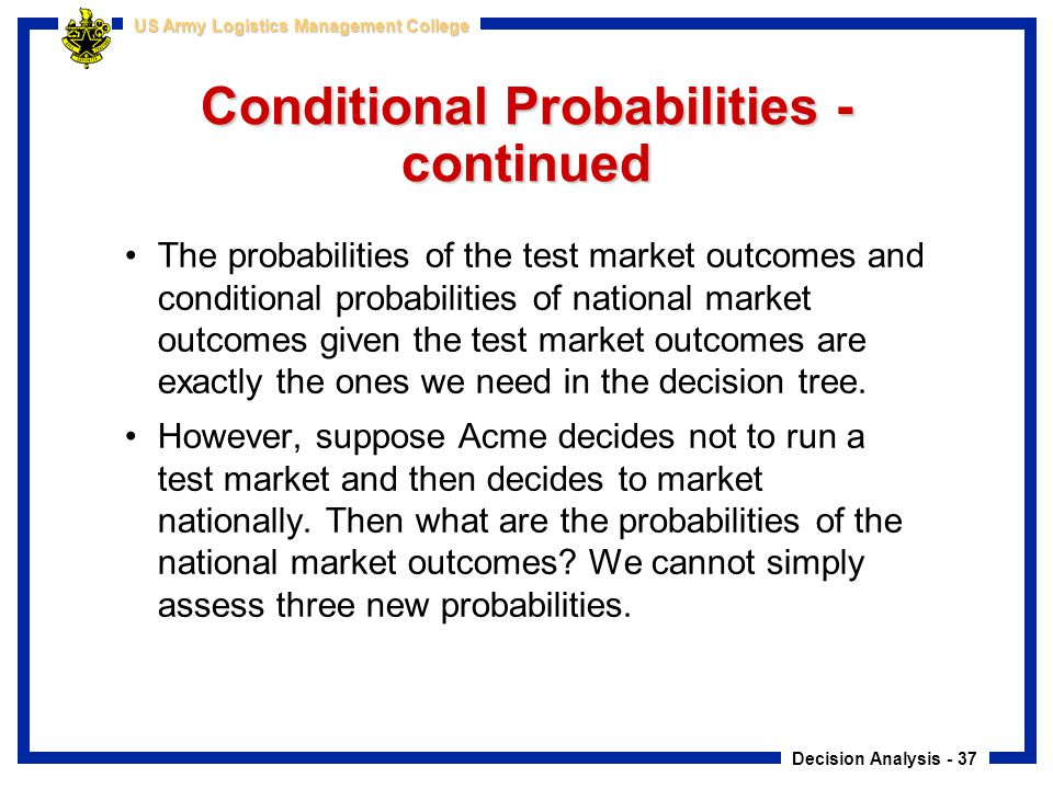 Decision Analysis - 37 US Army Logistics Management College Conditional Probabilities - continued The probabilities of the test market outcomes and co
