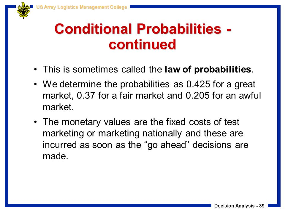 Decision Analysis - 39 US Army Logistics Management College Conditional Probabilities - continued This is sometimes called the law of probabilities. W