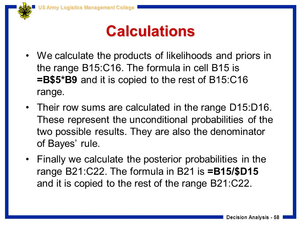 Decision Analysis - 58 US Army Logistics Management College Calculations We calculate the products of likelihoods and priors in the range B15:C16. The