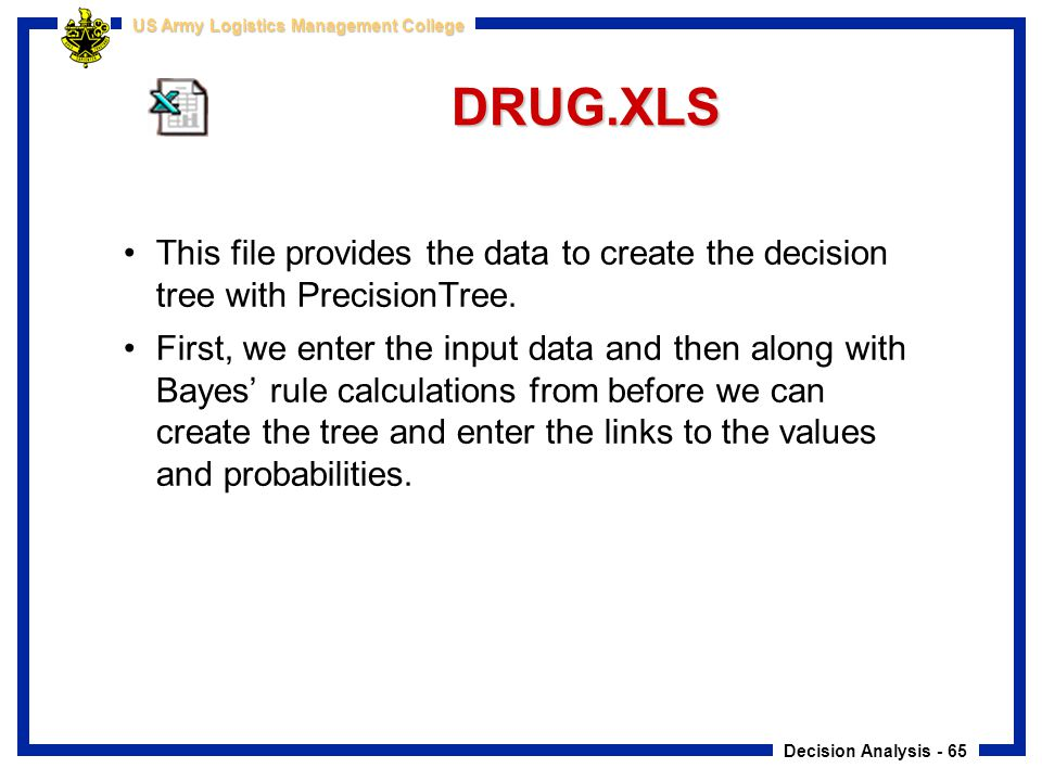 Decision Analysis - 65 US Army Logistics Management College DRUG.XLS This file provides the data to create the decision tree with PrecisionTree. First