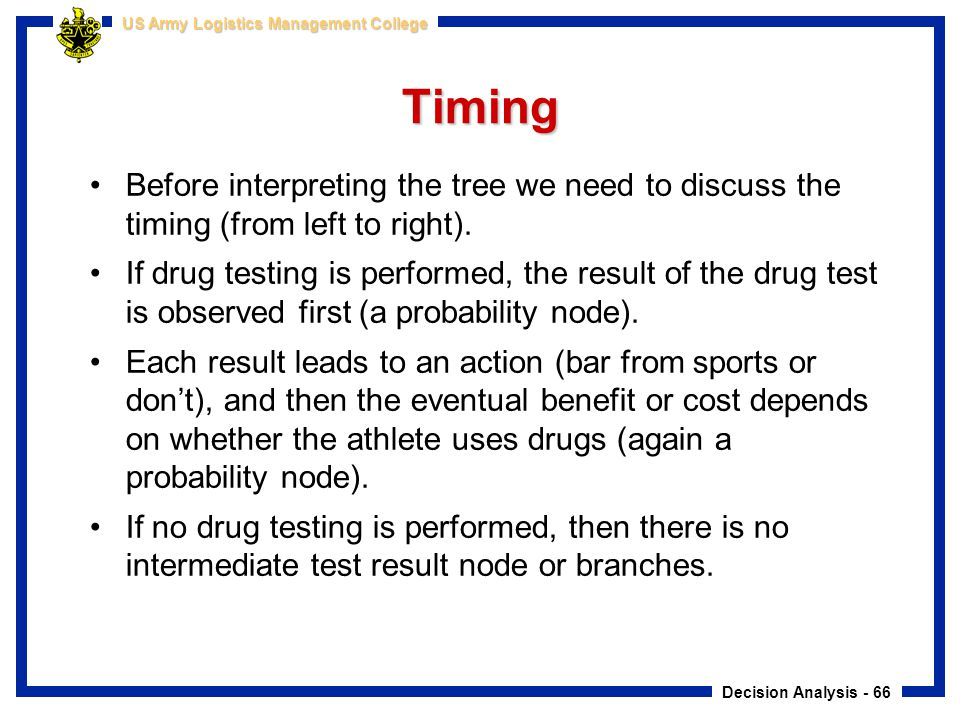 Decision Analysis - 66 US Army Logistics Management College Timing Before interpreting the tree we need to discuss the timing (from left to right). If