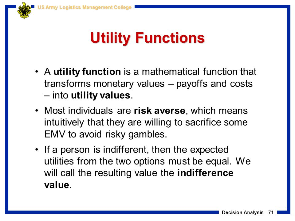Decision Analysis - 71 US Army Logistics Management College Utility Functions A utility function is a mathematical function that transforms monetary v