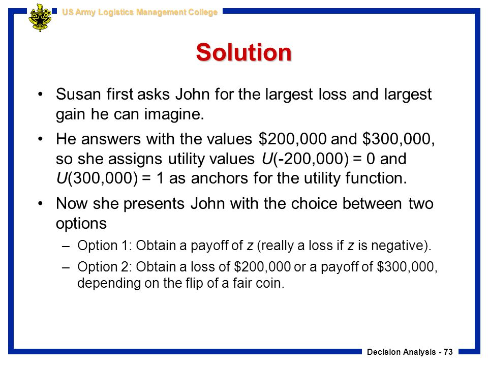 Decision Analysis - 73 US Army Logistics Management College Solution Susan first asks John for the largest loss and largest gain he can imagine. He an