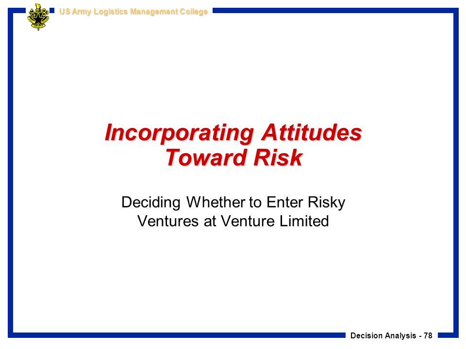 Decision Analysis - 78 US Army Logistics Management College Incorporating Attitudes Toward Risk Deciding Whether to Enter Risky Ventures at Venture Li