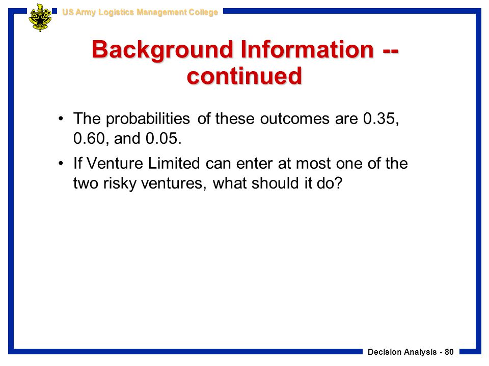 Decision Analysis - 80 US Army Logistics Management College Background Information -- continued The probabilities of these outcomes are 0.35, 0.60, an