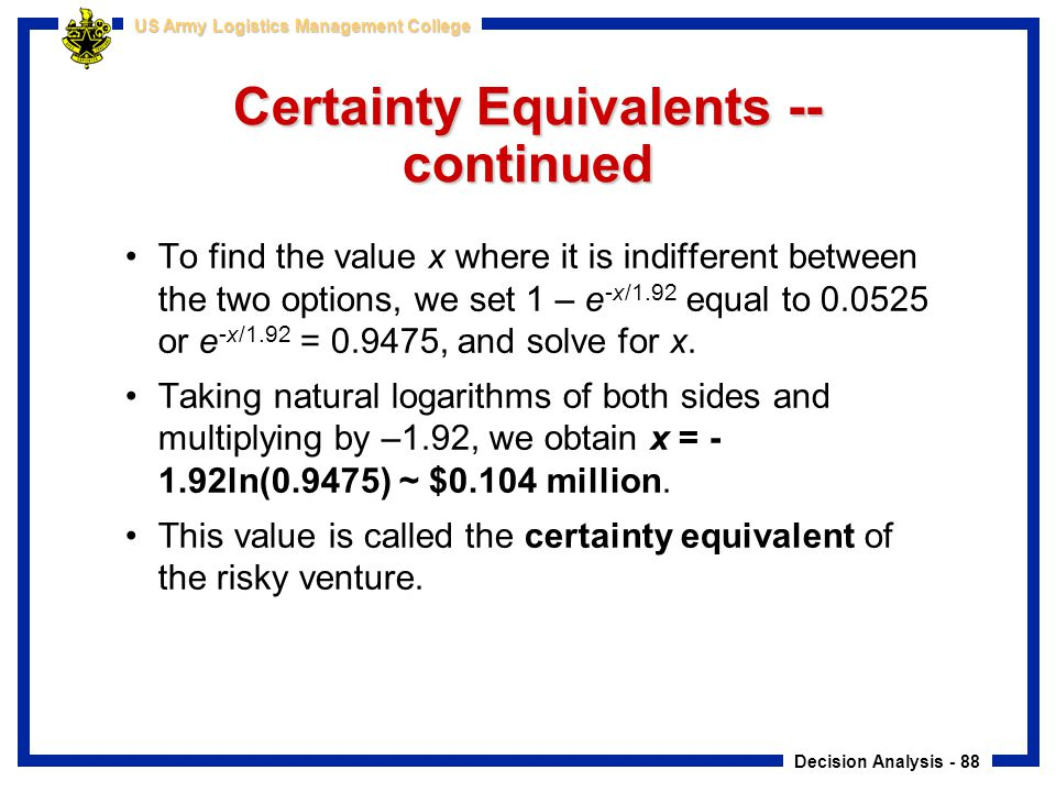 Decision Analysis - 88 US Army Logistics Management College Certainty Equivalents -- continued To find the value x where it is indifferent between the