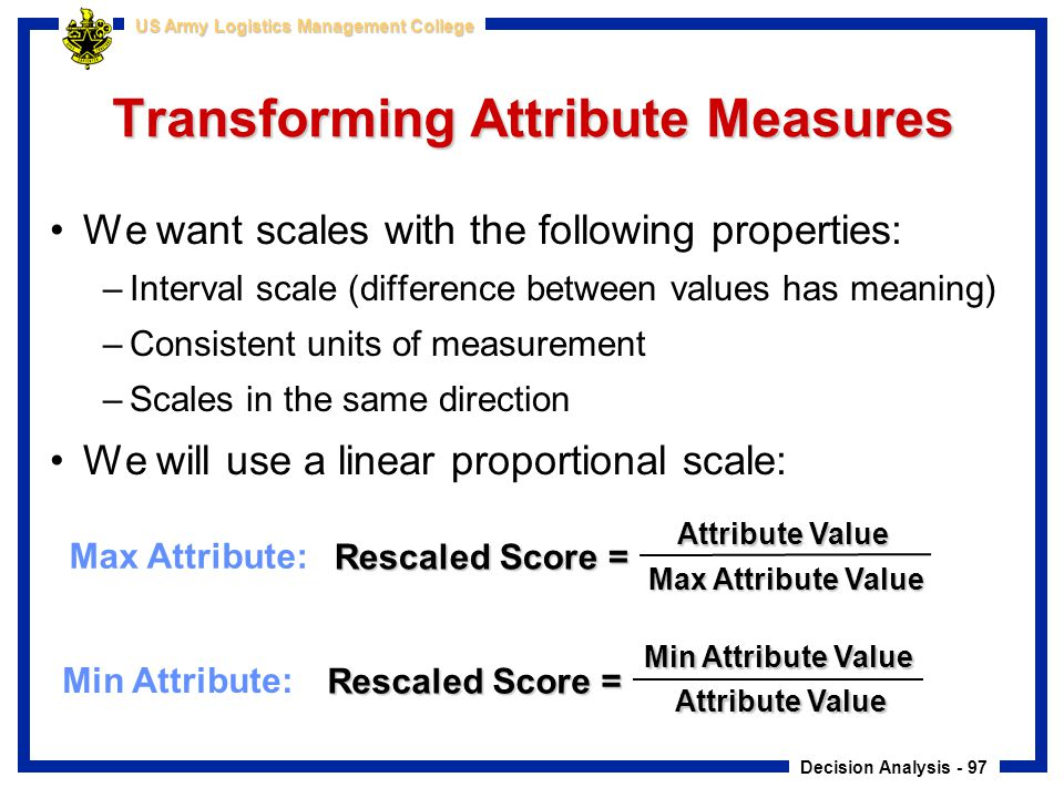 Decision Analysis - 97 US Army Logistics Management College Transforming Attribute Measures We want scales with the following properties: –Interval sc