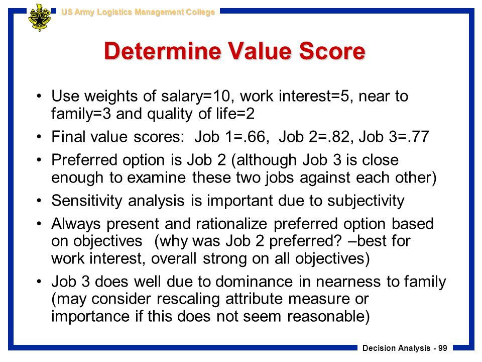 Decision Analysis - 99 US Army Logistics Management College Determine Value Score Use weights of salary=10, work interest=5, near to family=3 and qual