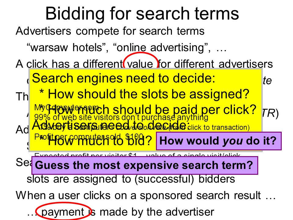 Advertisers compete for search terms warsaw hotels , online advertising , … A click has a different value for different advertisers depends on profit margin and on conversion rate There's a ranked list of sponsored search results Assumption: higher ranking => more clicks (CTR) Advertisers bid for a (good) slot in the results $ 0.01 per click - $ 100.00 per click Search engine decides the order/inclusion slots are assigned to (successful) bidders When a user clicks on a sponsored search result … … payment is made by the advertiser Bidding for search terms Search engines need to decide: * How should the slots be assigned.