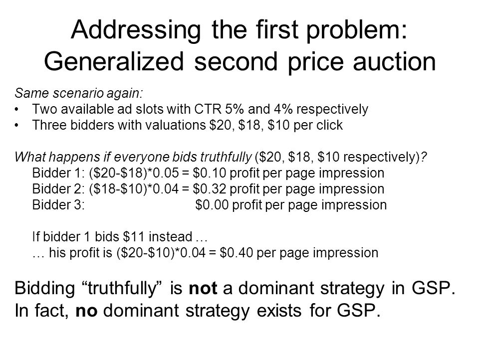 Addressing the first problem: Generalized second price auction Same scenario again: Two available ad slots with CTR 5% and 4% respectively Three bidders with valuations $20, $18, $10 per click What happens if everyone bids truthfully ($20, $18, $10 respectively).