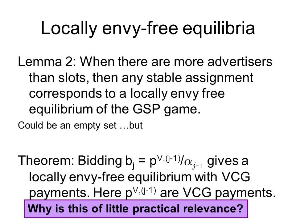 Locally envy-free equilibria Lemma 2: When there are more advertisers than slots, then any stable assignment corresponds to a locally envy free equilibrium of the GSP game.