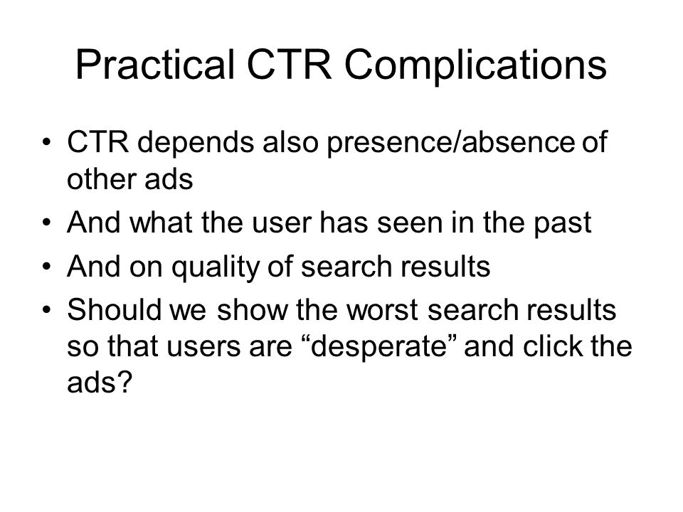 Practical CTR Complications CTR depends also presence/absence of other ads And what the user has seen in the past And on quality of search results Should we show the worst search results so that users are desperate and click the ads
