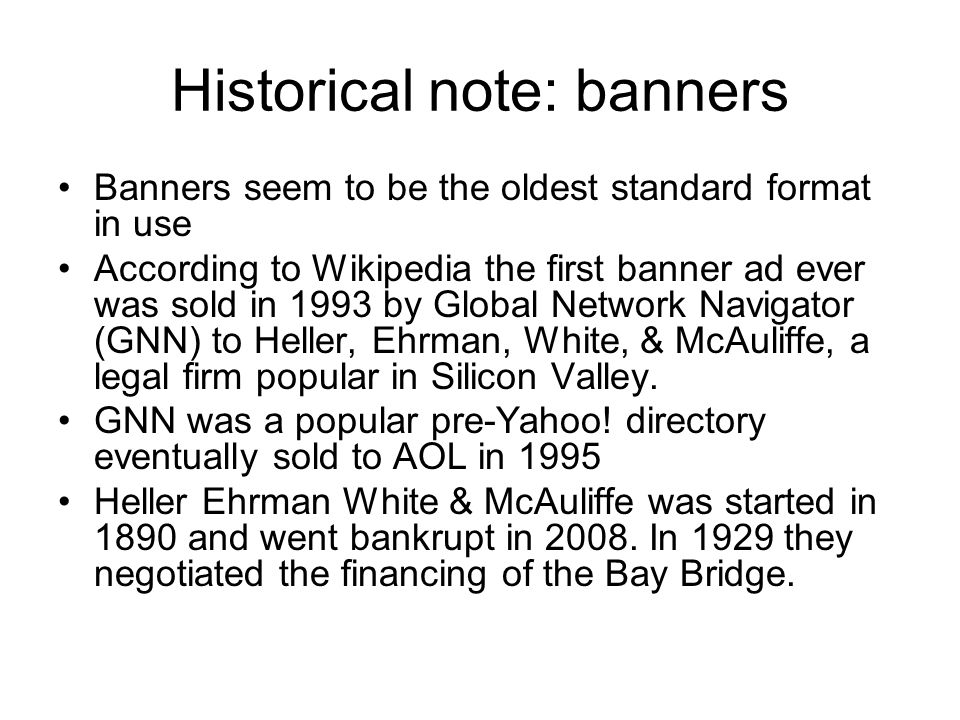 Historical note: banners Banners seem to be the oldest standard format in use According to Wikipedia the first banner ad ever was sold in 1993 by Global Network Navigator (GNN) to Heller, Ehrman, White, & McAuliffe, a legal firm popular in Silicon Valley.