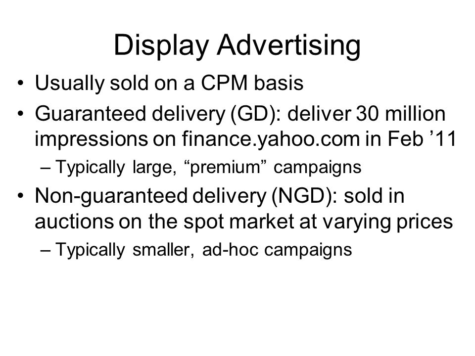 Display Advertising Usually sold on a CPM basis Guaranteed delivery (GD): deliver 30 million impressions on finance.yahoo.com in Feb '11 –Typically large, premium campaigns Non-guaranteed delivery (NGD): sold in auctions on the spot market at varying prices –Typically smaller, ad-hoc campaigns