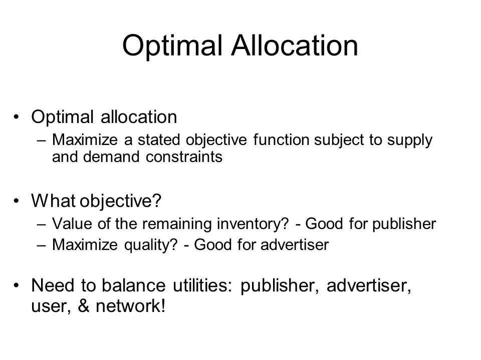 Optimal Allocation Optimal allocation –Maximize a stated objective function subject to supply and demand constraints What objective.