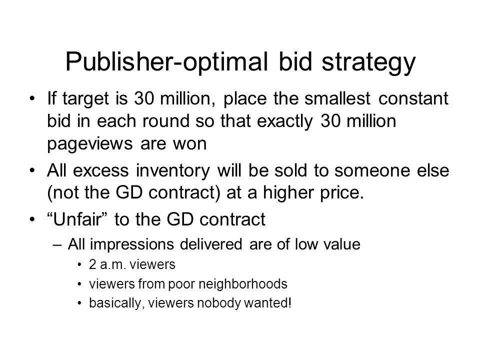 Publisher-optimal bid strategy If target is 30 million, place the smallest constant bid in each round so that exactly 30 million pageviews are won All excess inventory will be sold to someone else (not the GD contract) at a higher price.