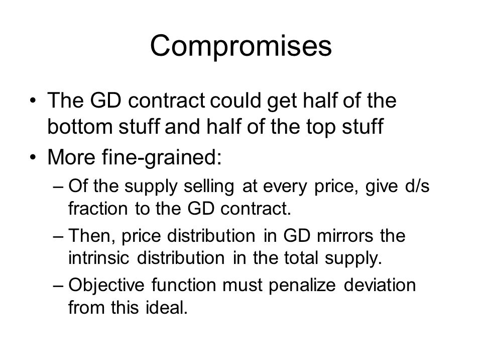 Compromises The GD contract could get half of the bottom stuff and half of the top stuff More fine-grained: –Of the supply selling at every price, give d/s fraction to the GD contract.