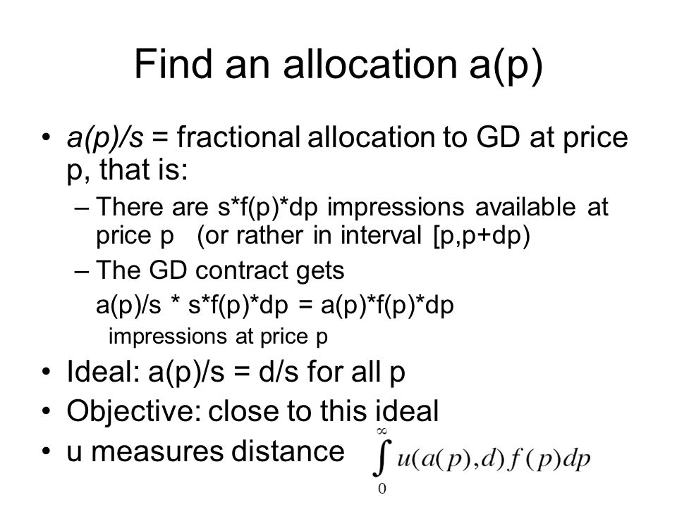 Find an allocation a(p) a(p)/s = fractional allocation to GD at price p, that is: –There are s*f(p)*dp impressions available at price p (or rather in interval [p,p+dp) –The GD contract gets a(p)/s * s*f(p)*dp = a(p)*f(p)*dp impressions at price p Ideal: a(p)/s = d/s for all p Objective: close to this ideal u measures distance