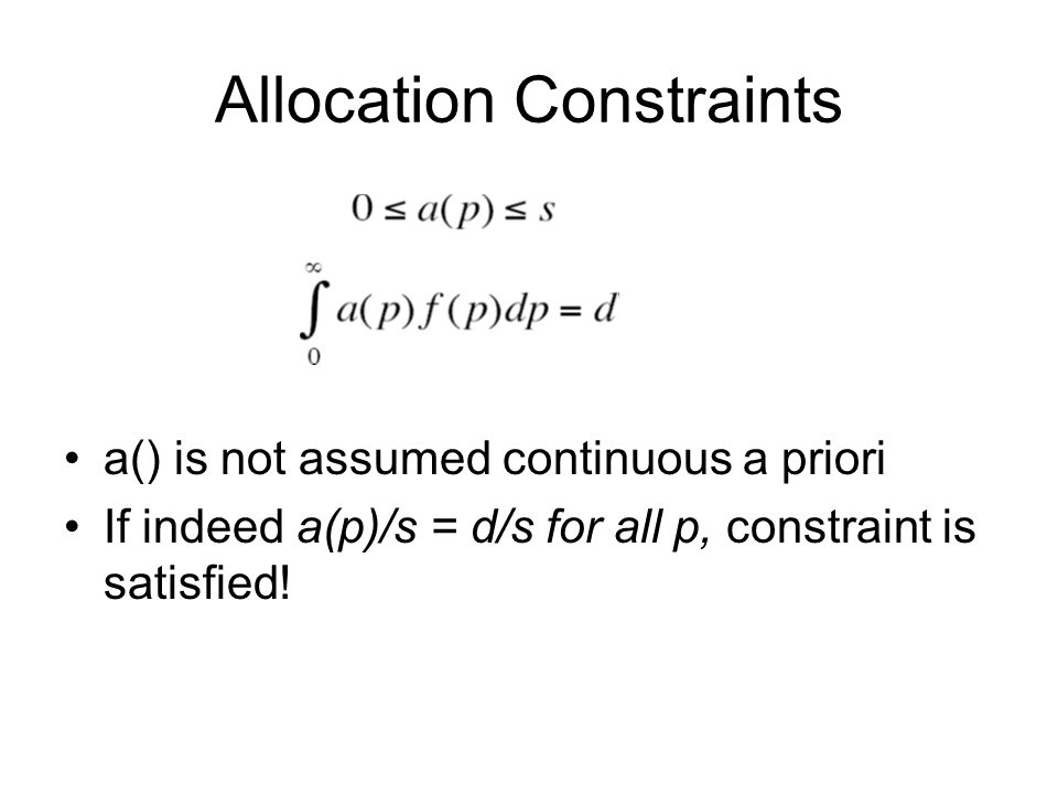 Allocation Constraints a() is not assumed continuous a priori If indeed a(p)/s = d/s for all p, constraint is satisfied!