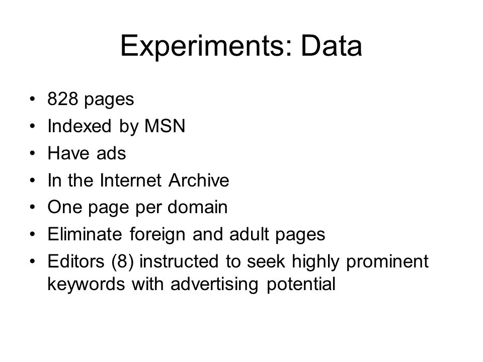 Experiments: Data 828 pages Indexed by MSN Have ads In the Internet Archive One page per domain Eliminate foreign and adult pages Editors (8) instructed to seek highly prominent keywords with advertising potential