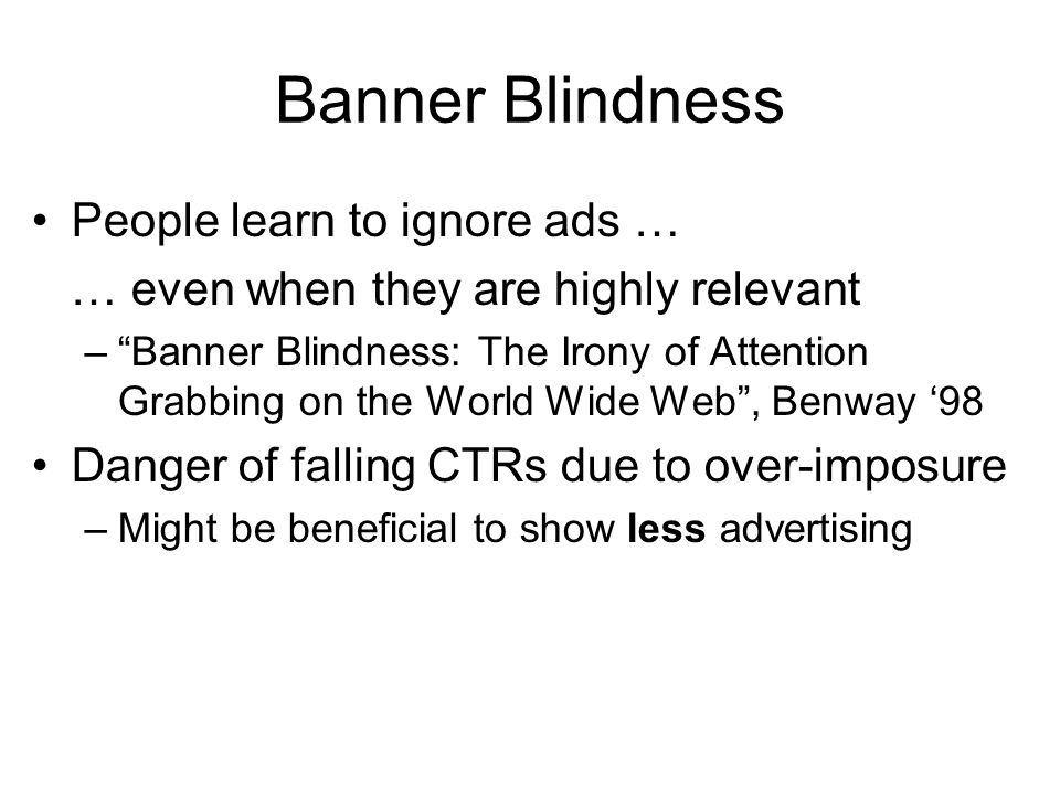 Banner Blindness People learn to ignore ads … … even when they are highly relevant – Banner Blindness: The Irony of Attention Grabbing on the World Wide Web , Benway '98 Danger of falling CTRs due to over-imposure –Might be beneficial to show less advertising