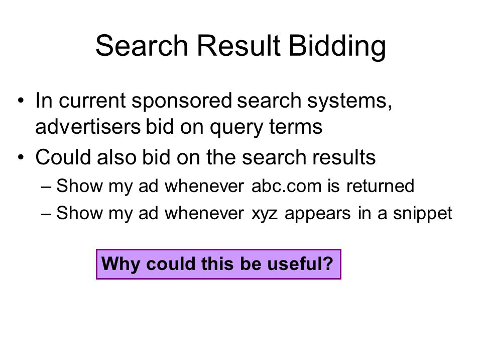 Search Result Bidding In current sponsored search systems, advertisers bid on query terms Could also bid on the search results –Show my ad whenever abc.com is returned –Show my ad whenever xyz appears in a snippet Why could this be useful