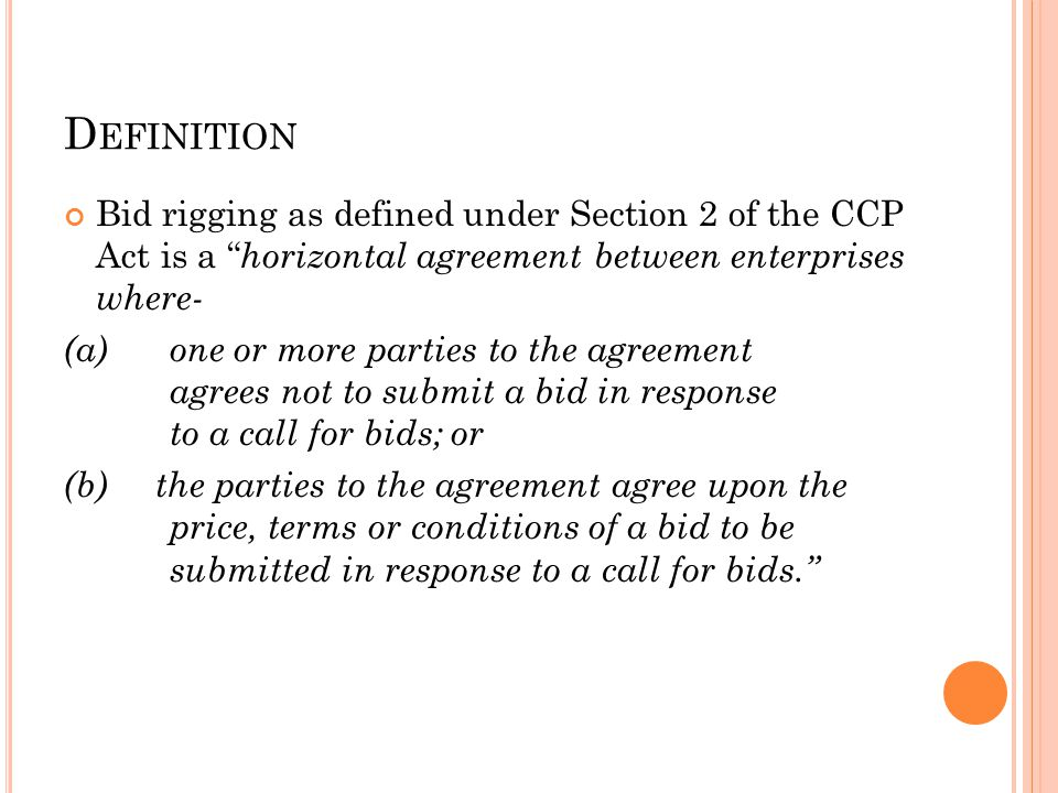 "D EFINITION Bid rigging as defined under Section 2 of the CCP Act is a "" horizontal agreement between enterprises where- (a)one or more parties to the"