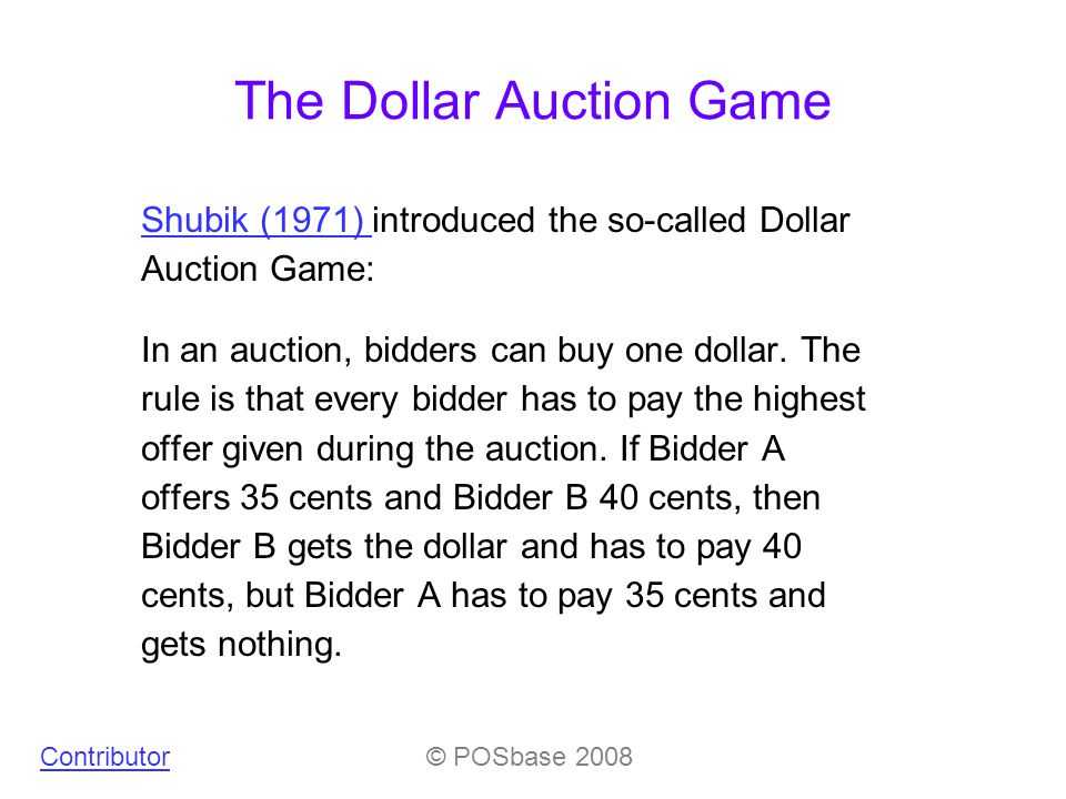 The Dollar Auction Game Shubik (1971) Shubik (1971) introduced the so-called Dollar Auction Game: In an auction, bidders can buy one dollar.