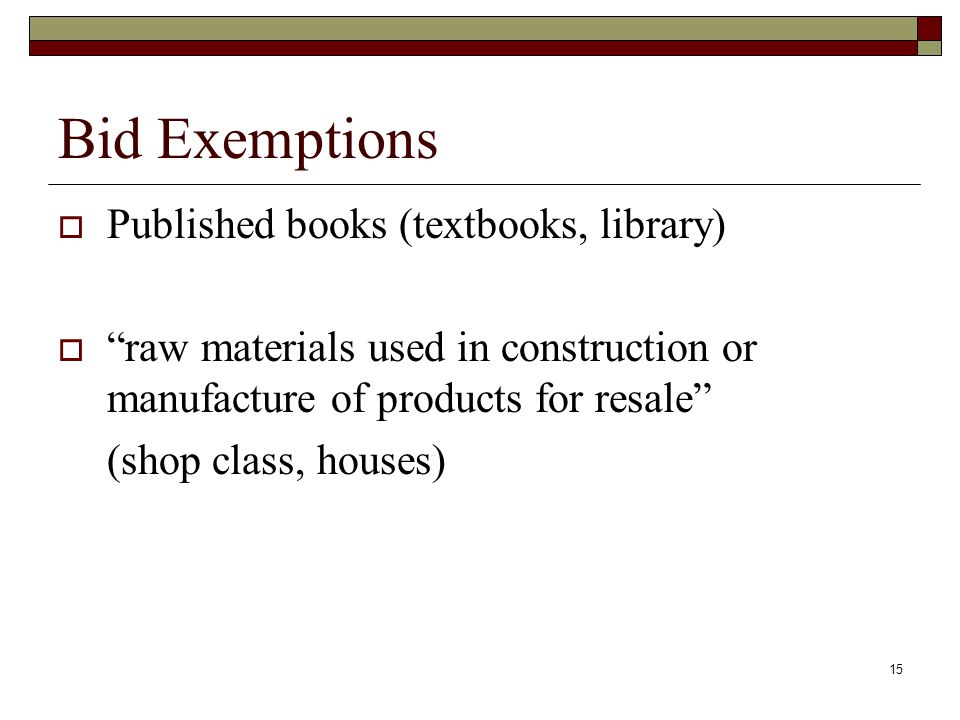 "15 Bid Exemptions  Published books (textbooks, library)  ""raw materials used in construction or manufacture of products for resale"" (shop class, hou"