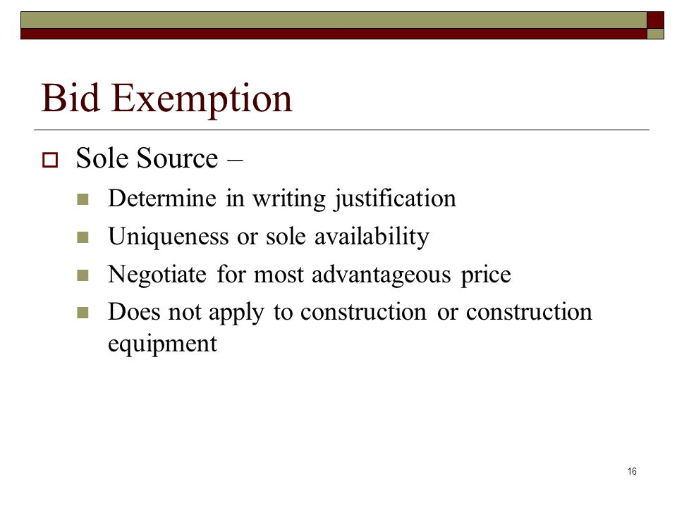 16 Bid Exemption  Sole Source – Determine in writing justification Uniqueness or sole availability Negotiate for most advantageous price Does not app