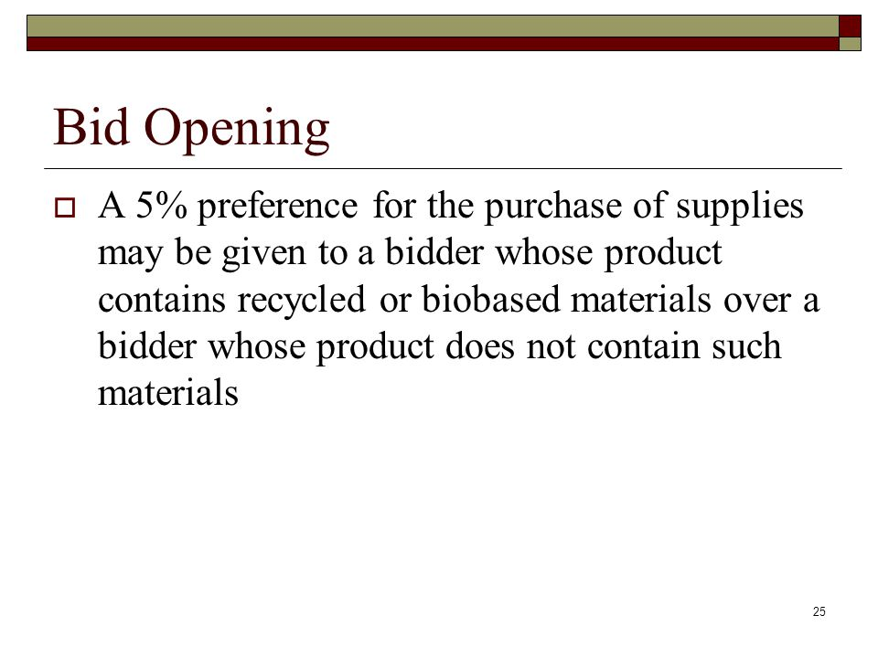 25 Bid Opening  A 5% preference for the purchase of supplies may be given to a bidder whose product contains recycled or biobased materials over a bi