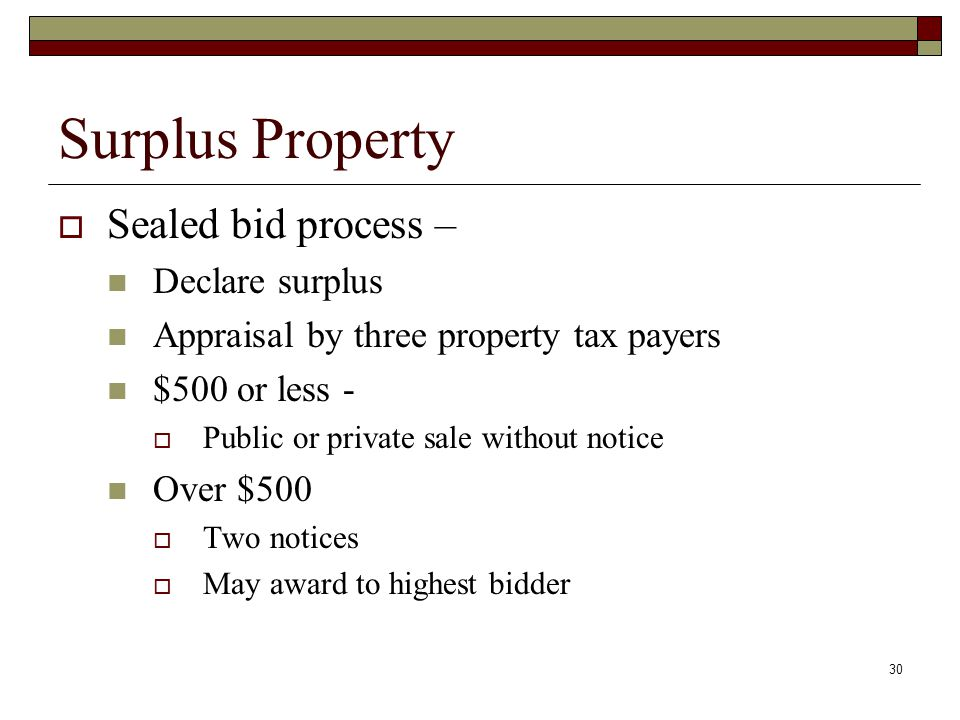 30 Surplus Property  Sealed bid process – Declare surplus Appraisal by three property tax payers $500 or less -  Public or private sale without noti