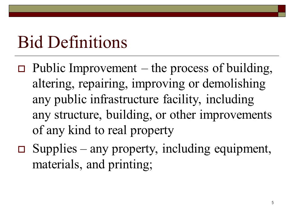 5 Bid Definitions  Public Improvement – the process of building, altering, repairing, improving or demolishing any public infrastructure facility, in