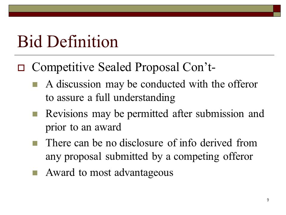 9 Bid Definition  Competitive Sealed Proposal Con't- A discussion may be conducted with the offeror to assure a full understanding Revisions may be p