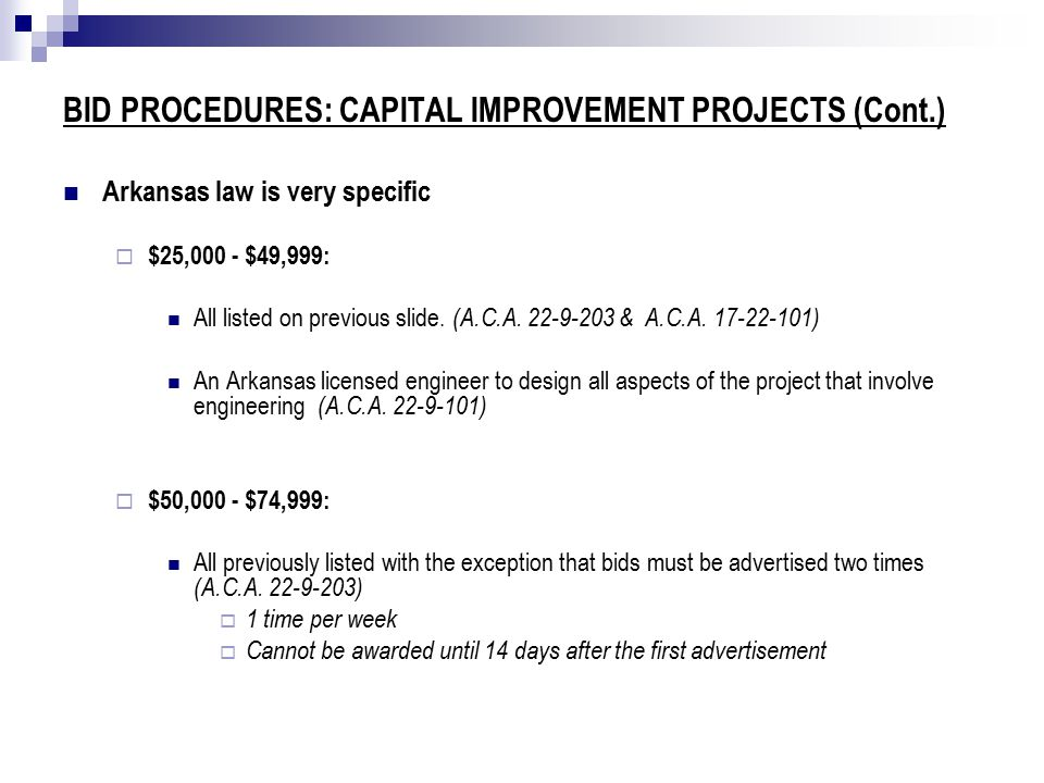 BID PROCEDURES: CAPITAL IMPROVEMENT PROJECTS (Cont.) Arkansas law is very specific  $25,000 - $49,999: All listed on previous slide.