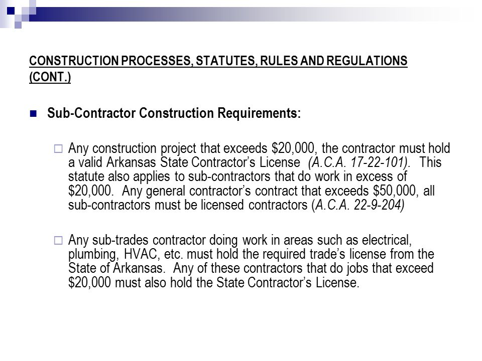 CONSTRUCTION PROCESSES, STATUTES, RULES AND REGULATIONS (CONT.) Sub-Contractor Construction Requirements:  Any construction project that exceeds $20,000, the contractor must hold a valid Arkansas State Contractor's License (A.C.A.