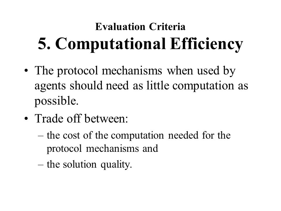 Evaluation Criteria 5. Computational Efficiency The protocol mechanisms when used by agents should need as little computation as possible. Trade off b