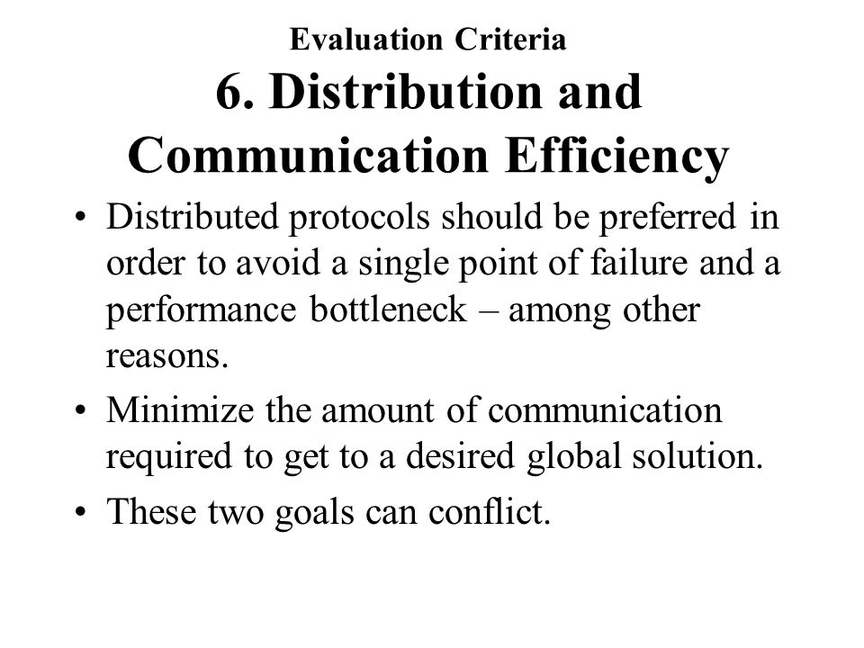 Evaluation Criteria 6. Distribution and Communication Efficiency Distributed protocols should be preferred in order to avoid a single point of failure
