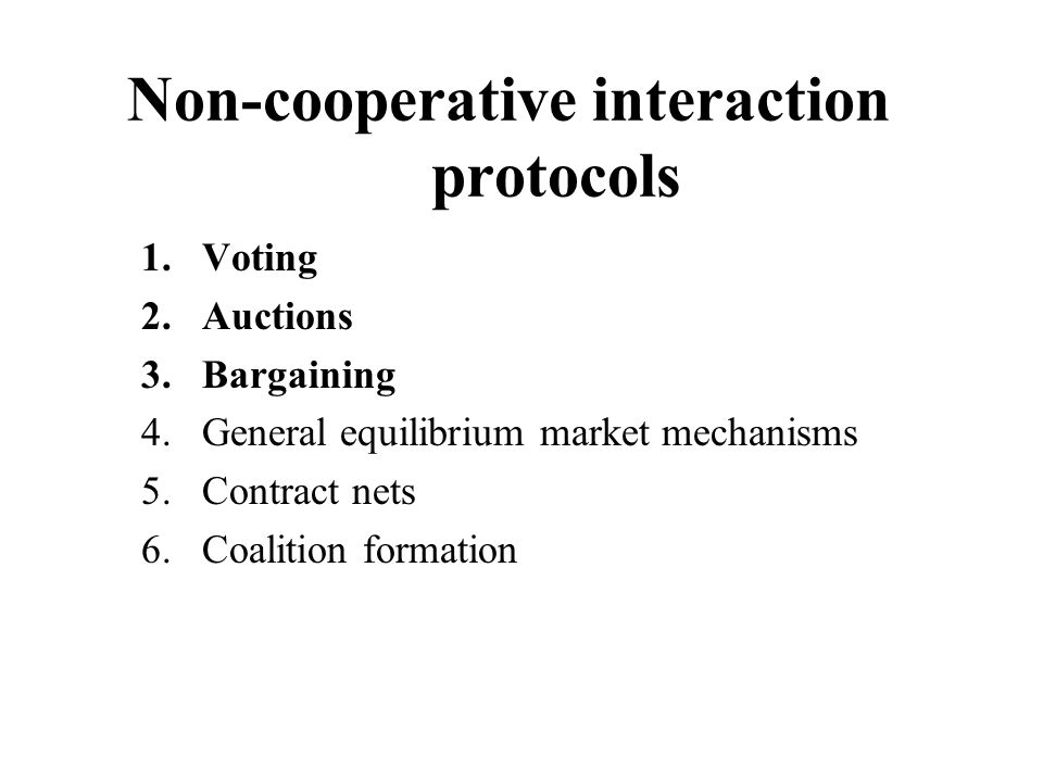 Non-cooperative interaction protocols 1.Voting 2.Auctions 3.Bargaining 4.General equilibrium market mechanisms 5.Contract nets 6.Coalition formation