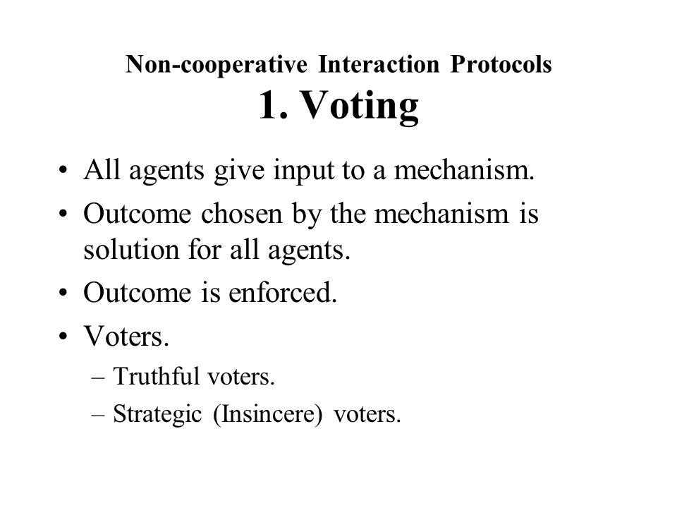 Non-cooperative Interaction Protocols 1. Voting All agents give input to a mechanism.