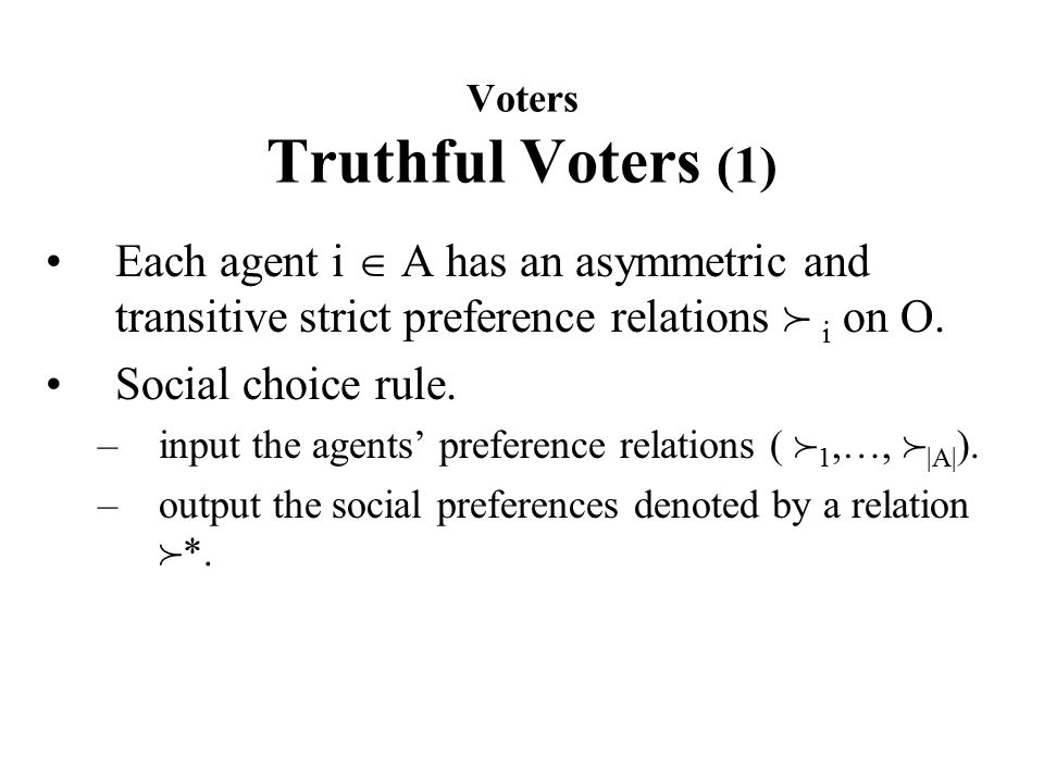 Voters Truthful Voters (1) Each agent i  A has an asymmetric and transitive strict preference relations  i on O.