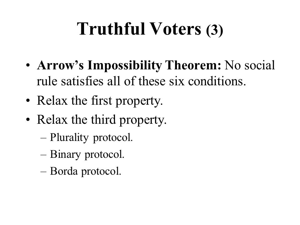 Truthful Voters (3) Arrow's Impossibility Theorem: No social rule satisfies all of these six conditions.