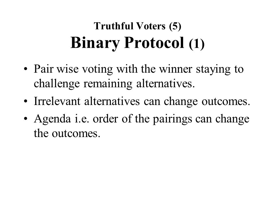 Truthful Voters (5) Binary Protocol (1) Pair wise voting with the winner staying to challenge remaining alternatives.